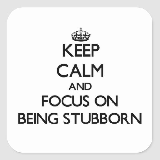 Keep Calm and focus on Being Stubborn Stickers