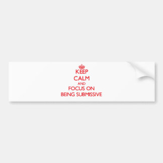 Keep Calm and focus on Being Submissive Bumper Stickers