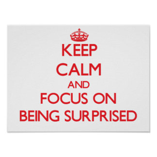 Keep Calm and focus on Being Surprised Print
