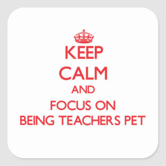 Keep Calm and focus on Being Teachers Pet Square Sticker