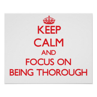 Keep Calm and focus on Being Thorough Poster