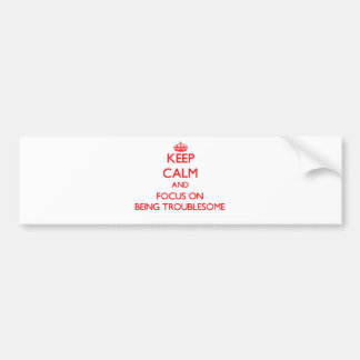 Keep Calm and focus on Being Troublesome Bumper Sticker