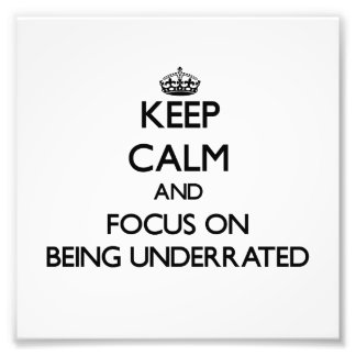 Keep Calm and focus on Being Underrated Photo Art