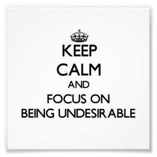 Keep Calm and focus on Being Undesirable Photograph