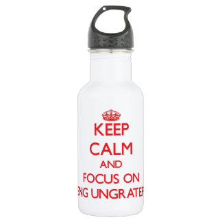 Keep Calm and focus on Being Ungrateful 18oz Water Bottle