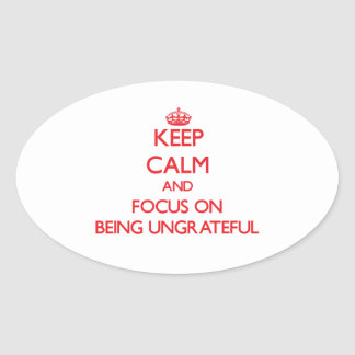 Keep Calm and focus on Being Ungrateful Sticker