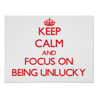 Keep Calm and focus on Being Unlucky Poster