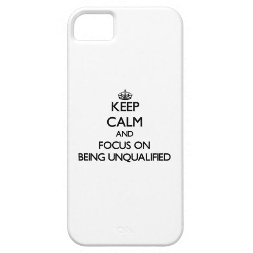 Keep Calm and focus on Being Unqualified iPhone 5/5S Covers