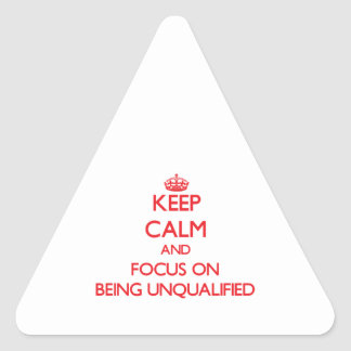 Keep Calm and focus on Being Unqualified Triangle Sticker