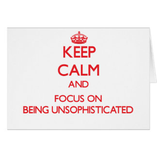 Keep Calm and focus on Being Unsophisticated Greeting Card