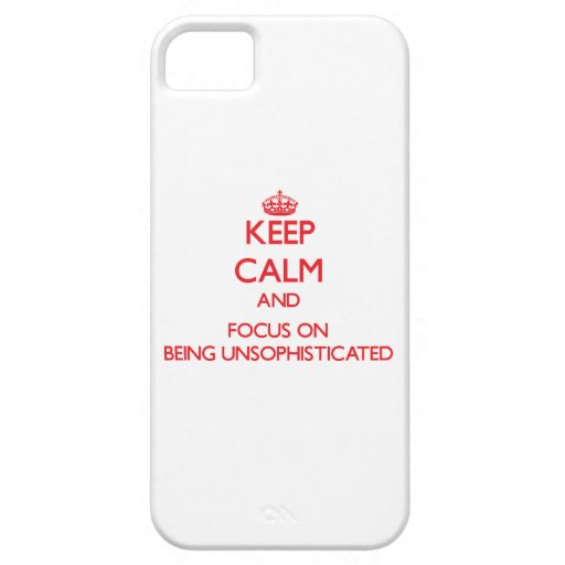 Keep Calm and focus on Being Unsophisticated iPhone 5 Covers
