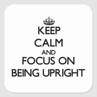 Keep Calm and focus on Being Upright Square Sticker
