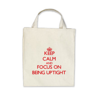 Keep Calm and focus on Being Uptight Bags