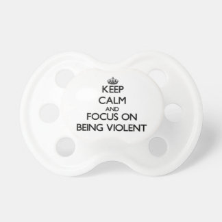 Keep Calm and focus on Being Violent Baby Pacifier