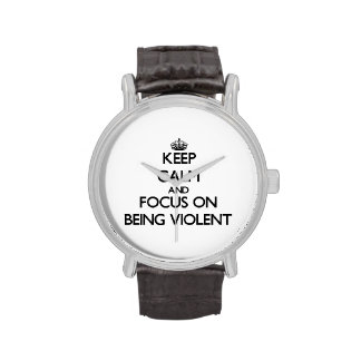 Keep Calm and focus on Being Violent Wrist Watches