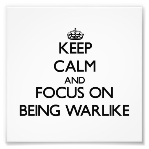 Keep Calm and focus on Being Warlike Art Photo