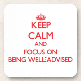 Keep Calm and focus on Being Well-Advised Drink Coaster