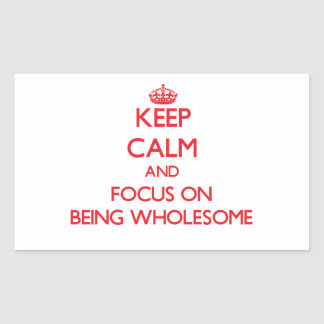 Keep Calm and focus on Being Wholesome Rectangular Sticker