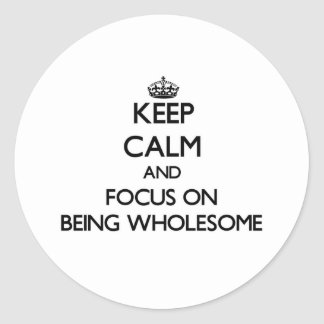 Keep Calm and focus on Being Wholesome Round Stickers