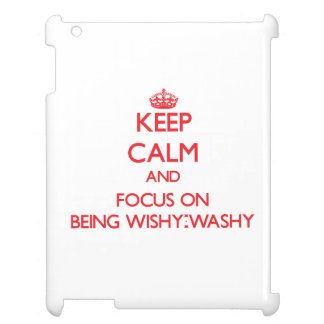 Keep Calm and focus on Being Wishy-Washy Cover For The iPad 2 3 4