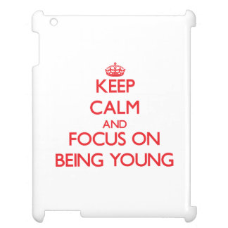Keep Calm and focus on Being Young Cover For The iPad 2 3 4