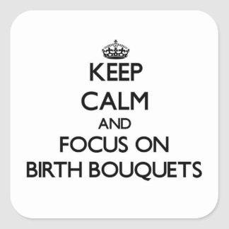 Keep Calm and focus on Birth Bouquets Square Sticker