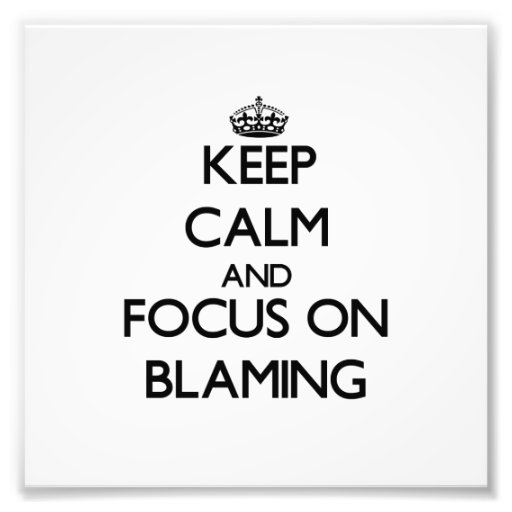 Keep Calm and focus on Blaming Photograph