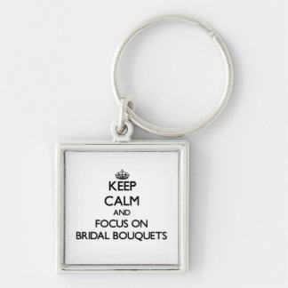 Keep Calm and focus on Bridal Bouquets Key Chains