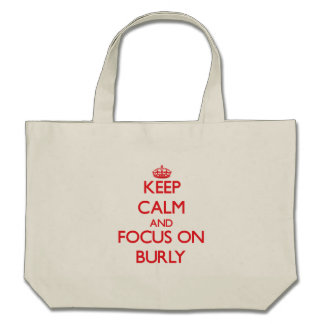 Keep Calm and focus on Burly Bags