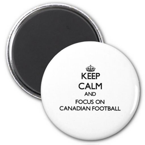 Keep calm and focus on Canadian Football Refrigerator Magnet