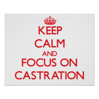 Keep Calm and focus on Castration Print