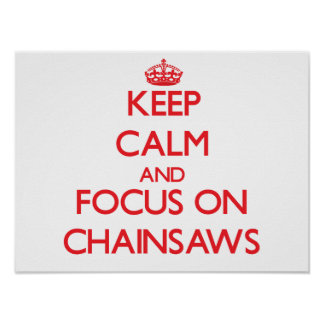 Keep Calm and focus on Chainsaws Posters