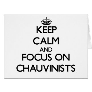Keep Calm and focus on Chauvinists Greeting Card
