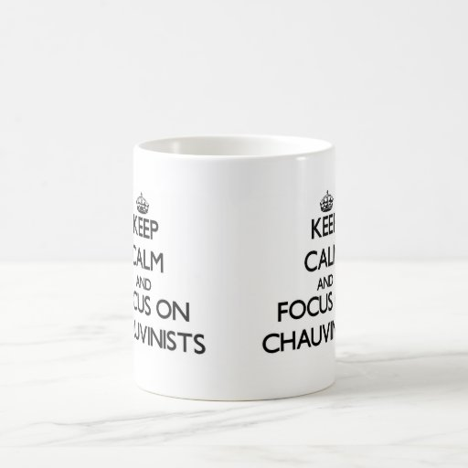 Keep Calm and focus on Chauvinists Mugs