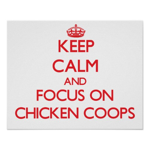 Keep Calm and focus on Chicken Coops Posters