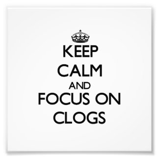 Keep Calm and focus on Clogs Photo Art