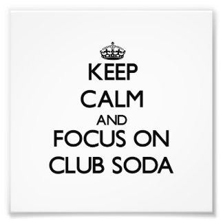 Keep Calm and focus on Club Soda Photo Art