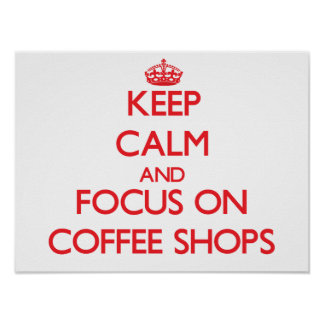 Keep Calm and focus on Coffee Shops Poster