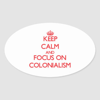 Keep Calm and focus on Colonialism Oval Sticker