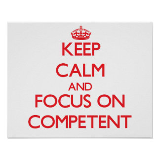 Keep Calm and focus on Competent Posters
