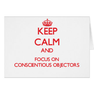 Keep Calm and focus on Conscientious Objectors Greeting Card