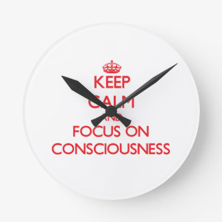 Keep Calm and focus on Consciousness Round Wall Clock