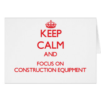 Keep Calm and focus on Construction Equipment Greeting Card