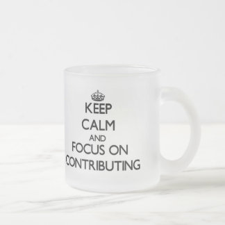 Keep Calm and focus on Contributing 10 Oz Frosted Glass Coffee Mug