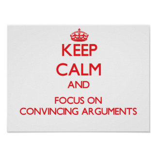 Keep Calm and focus on Convincing Arguments Poster