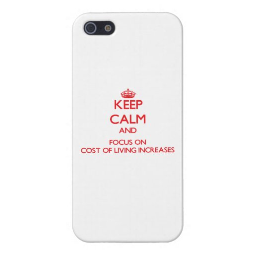 Keep Calm and focus on Cost Of Living Increases iPhone 5/5S Cover