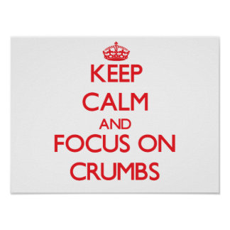 Keep Calm and focus on Crumbs Posters