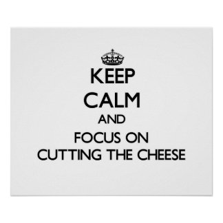 Keep Calm and focus on Cutting The Cheese Posters