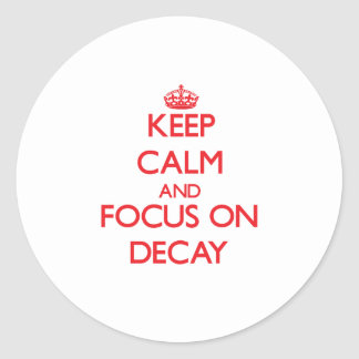 Keep Calm and focus on Decay Round Stickers
