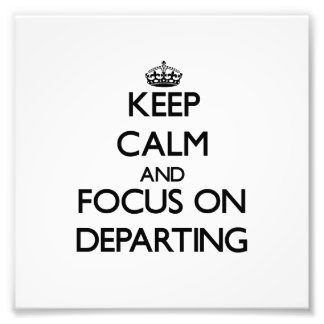 Keep Calm and focus on Departing Art Photo